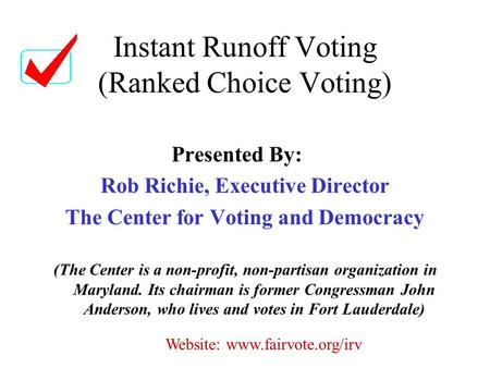 Instant Runoff Voting (Ranked Choice Voting) Presented By: Rob Richie, Executive Director The Center for Voting and Democracy (The Center is a non-profit,