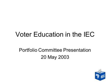 Voter Education in the IEC Portfolio Committee Presentation 20 May 2003.