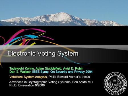 Electronic Voting System Tadayoshi Kohno, Adam Stubblefield, Aviel D. Rubin Dan S. Wallach IEEE Symp. On Security and Privacy 2004 VoteHere System Analysis,