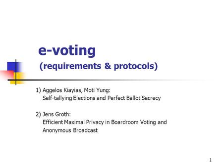 1 e-voting (requirements & protocols) 1) Aggelos Kiayias, Moti Yung: Self-tallying Elections and Perfect Ballot Secrecy 2) Jens Groth: Efficient Maximal.