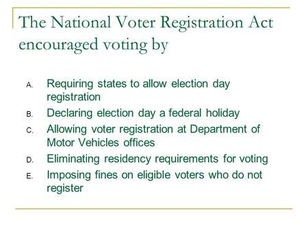 The National Voter Registration Act encouraged voting by A. Requiring states to allow election day registration B. Declaring election day a federal holiday.