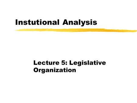 Instutional Analysis Lecture 5: Legislative Organization.