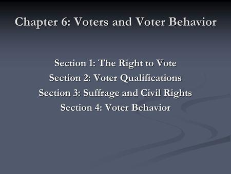 Chapter 6: Voters and Voter Behavior Section 1: The Right to Vote Section 2: Voter Qualifications Section 3: Suffrage and Civil Rights Section 4: Voter.