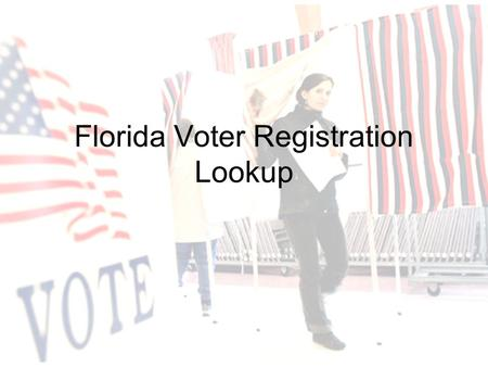 Florida Voter Registration Lookup. Voter Lookup Website Provides citizens of Florida the opportunity to view their voting status –Voter enters information.