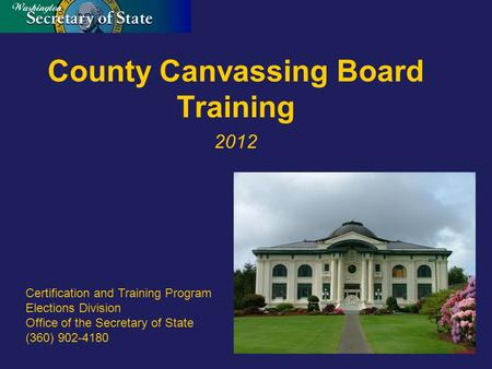 County Canvassing Board Training 2012 Certification and Training Program Elections Division Office of the Secretary of State (360) 902-4180.