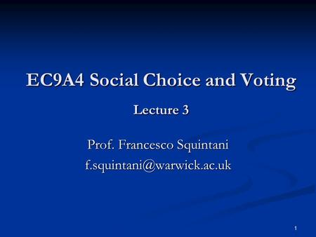 1 EC9A4 Social Choice and Voting Lecture 3 EC9A4 Social Choice and Voting Lecture 3 Prof. Francesco Squintani