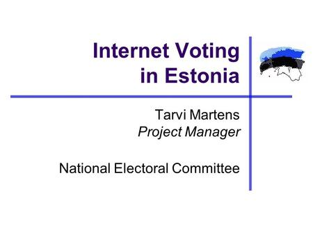 Internet Voting in Estonia Tarvi Martens Project Manager National Electoral Committee.