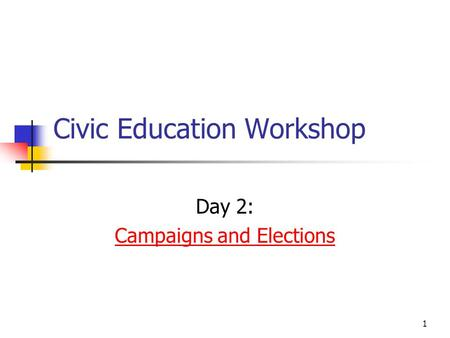 1 Civic Education Workshop Day 2: Campaigns and Elections.
