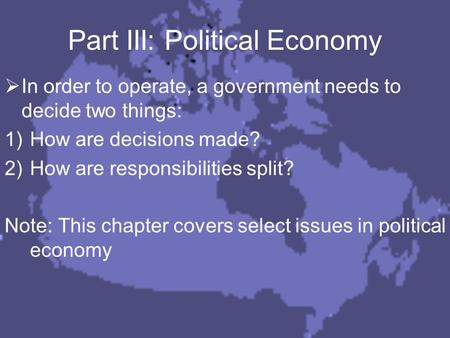 Part III: Political Economy  In order to operate, a government needs to decide two things: 1)How are decisions made? 2)How are responsibilities split?