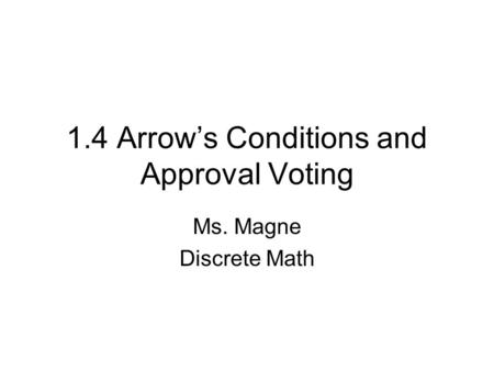 1.4 Arrow's Conditions and Approval Voting Ms. Magne Discrete Math.