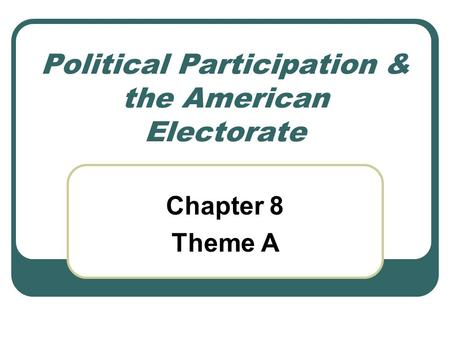 Political Participation & the American Electorate Chapter 8 Theme A.