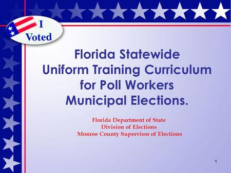 1 Florida Statewide Uniform Training Curriculum for Poll Workers Municipal Elections. Florida Department of State Division of Elections Monroe County Supervisor.