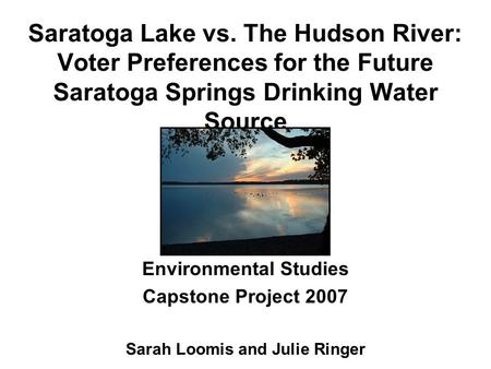 Saratoga Lake vs. The Hudson River: Voter Preferences for the Future Saratoga Springs Drinking Water Source Environmental Studies Capstone Project 2007.