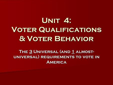 Unit 4: Voter Qualifications & Voter Behavior The 3 Universal (and 1 almost- universal) requirements to vote in America.