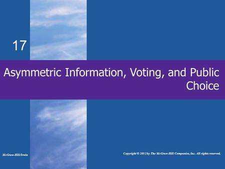 17 Asymmetric Information, Voting, and Public Choice McGraw-Hill/Irwin Copyright © 2012 by The McGraw-Hill Companies, Inc. All rights reserved.