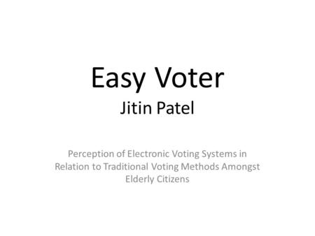 Easy Voter Jitin Patel Perception of Electronic Voting Systems in Relation to Traditional Voting Methods Amongst Elderly Citizens.