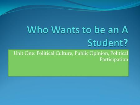 Unit One: Political Culture, Public Opinion, Political Participation.