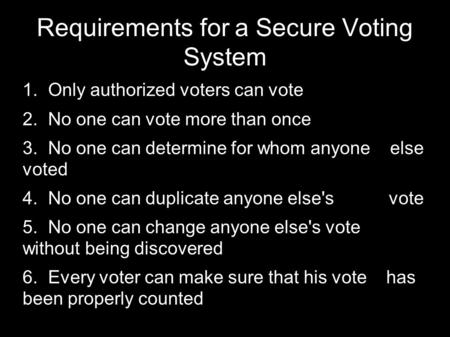 Requirements for a Secure Voting System  Only authorized voters can vote  No one can vote more than once  No one can determine for whom anyone else.
