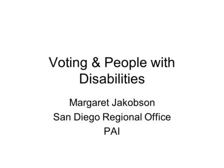 Voting & People with Disabilities Margaret Jakobson San Diego Regional Office PAI.