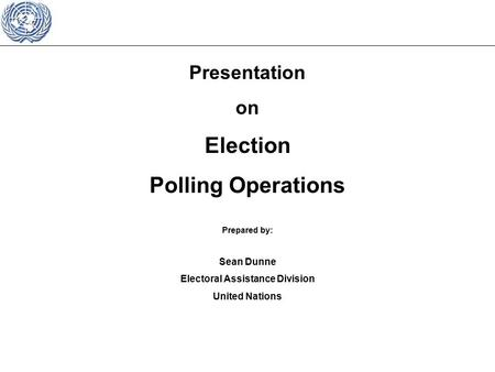 Presentation on Election Polling Operations Prepared by: Sean Dunne Electoral Assistance Division United Nations.
