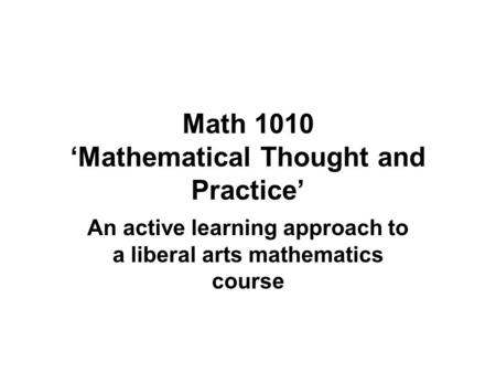 Math 1010 'Mathematical Thought and Practice' An active learning approach to a liberal arts mathematics course.