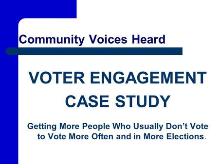 Community Voices Heard VOTER ENGAGEMENT CASE STUDY Getting More People Who Usually Don't Vote to Vote More Often and in More Elections.