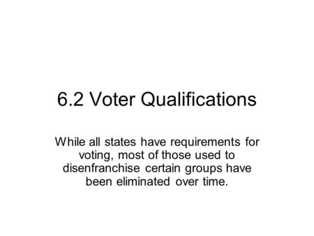 6.2 Voter Qualifications While all states have requirements for voting, most of those used to disenfranchise certain groups have been eliminated over time.