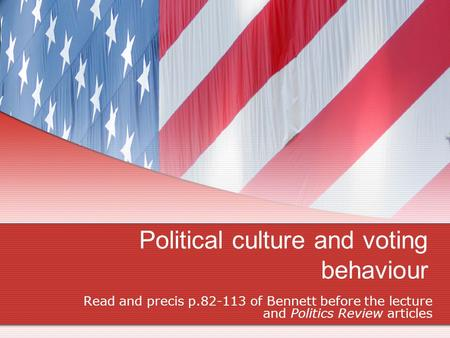 Political culture and voting behaviour Read and precis p.82-113 of Bennett before the lecture and Politics Review articles.
