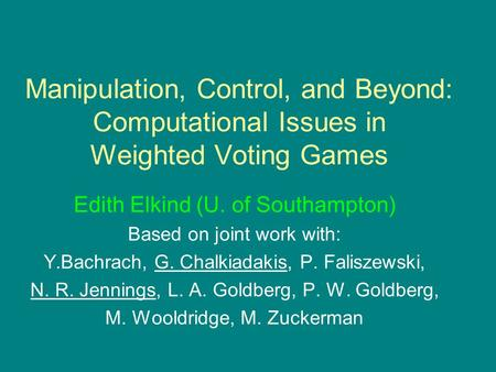 Manipulation, Control, and Beyond: Computational Issues in Weighted Voting Games Edith Elkind (U. of Southampton) Based on joint work with: Y.Bachrach,