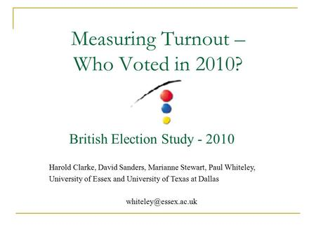 Measuring Turnout – Who Voted in 2010? British Election Study - 2010 Harold Clarke, David Sanders, Marianne Stewart, Paul Whiteley, University of Essex.