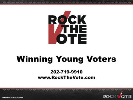 Winning Young Voters 202-719-9910 www.RockTheVote.com.