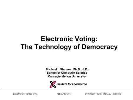 ELECTRONIC VOTING (HK) FEBRUARY 2004 COPYRIGHT © 2004 MICHAEL I. SHAMOS Electronic Voting: The Technology of Democracy Michael I. Shamos, Ph.D., J.D.