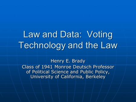 Law and Data: Voting Technology and the Law Henry E. Brady Class of 1941 Monroe Deutsch Professor of Political Science and Public Policy, University of.