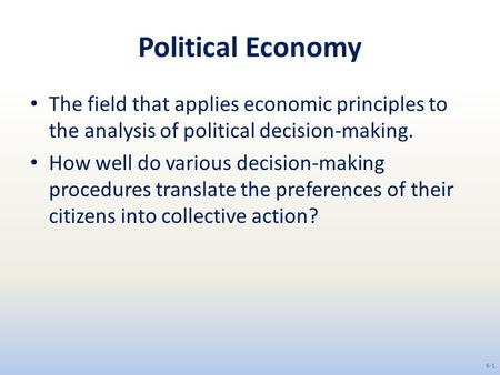 Political Economy The field that applies economic principles to the analysis of political decision-making. How well do various decision-making procedures.