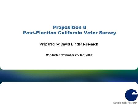 Proposition 8 Post-Election California Voter Survey Prepared by David Binder Research Conducted November 6 th - 16 th, 2008.
