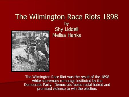 The Wilmington Race Riots 1898 by Shy Liddell Melisa Hanks The Wilmington Race Riot was the result of the 1898 white supremacy campaign instituted by the.
