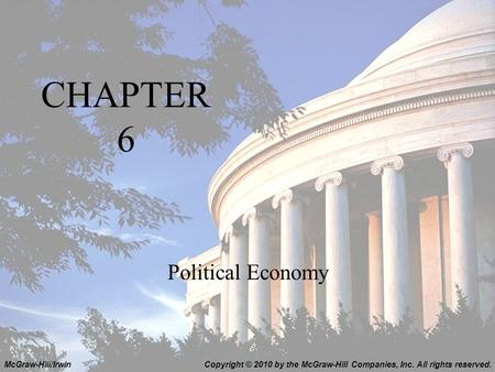 CHAPTER 6 Political Economy Copyright © 2010 by the McGraw-Hill Companies, Inc. All rights reserved.McGraw-Hill/Irwin.