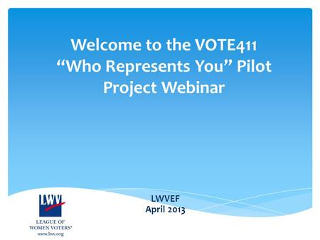 "LWVEF April 2013 Welcome to the VOTE411 ""Who Represents You"" Pilot Project Webinar."