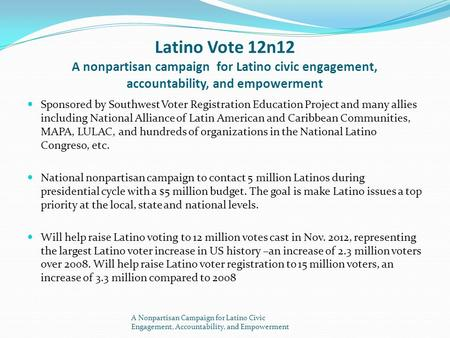 Latino Vote 12n12 A nonpartisan campaign for Latino civic engagement, accountability, and empowerment Sponsored by Southwest Voter Registration Education.