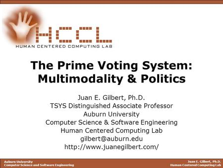 Juan E. Gilbert, Ph.D. Human Centered Computing Lab Auburn University Computer Science and Software Engineering The Prime Voting System: Multimodality.