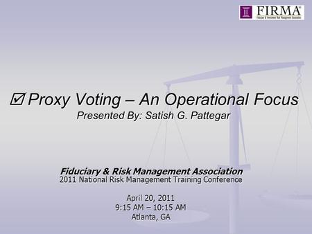 Proxy Voting – An Operational Focus Presented By: Satish G. Pattegar Fiduciary & Risk Management Association 2011 National Risk Management Training Conference.