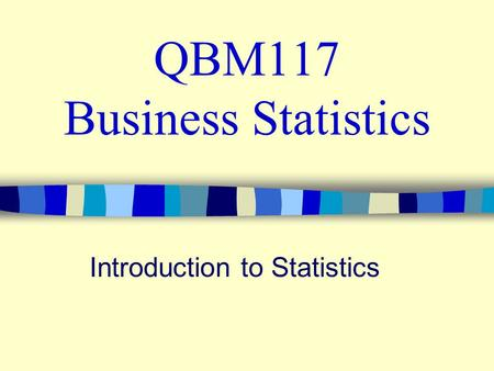 QBM117 Business Statistics Introduction to Statistics.