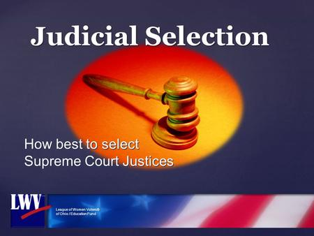 League of Women Voters® of Ohio / Education Fund Judicial Selection How best to select Supreme Court Justices.