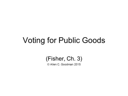 Voting for Public Goods (Fisher, Ch. 3) © Allen C. Goodman 2015.