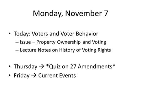 Monday, November 7 Today: Voters and Voter Behavior – Issue – Property Ownership and Voting – Lecture Notes on History of Voting Rights Thursday  *Quiz.