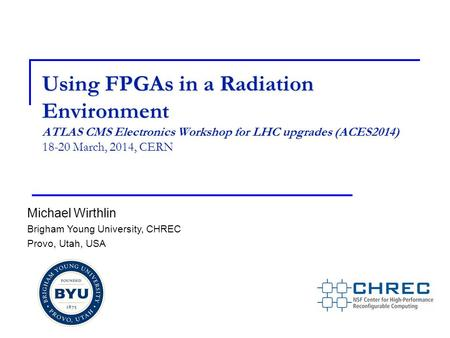 Using FPGAs in a Radiation Environment ATLAS CMS Electronics Workshop for LHC upgrades (ACES2014) 18-20 March, 2014, CERN Michael Wirthlin Brigham Young.
