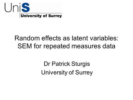 Random effects as latent variables: SEM for repeated measures data Dr Patrick Sturgis University of Surrey.