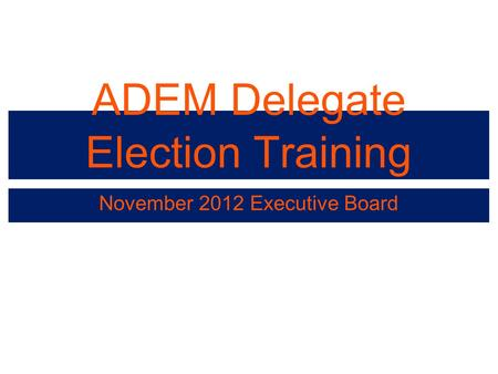 ADEM Delegate Election Training November 2012 Executive Board.