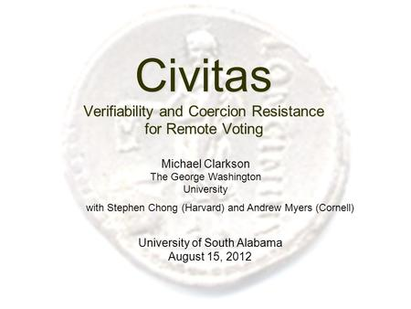 Civitas Verifiability and Coercion Resistance for Remote Voting University of South Alabama August 15, 2012 Michael Clarkson The George Washington University.
