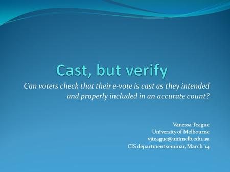 Can voters check that their e-vote is cast as they intended and properly included in an accurate count? Vanessa Teague University of Melbourne